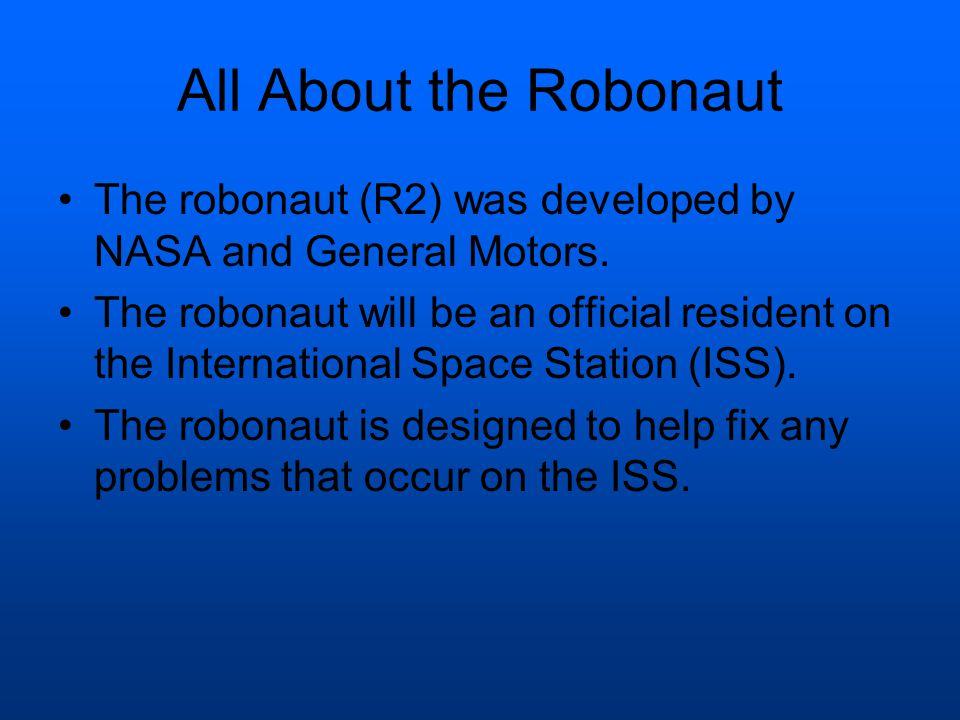 All About the Robonaut The robonaut (R2) was developed by NASA and General Motors.