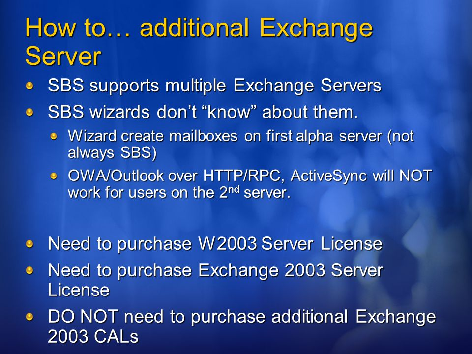 How to… additional SQL 2005 WE Server Must have SBS 2003 R2 Premium Need to purchase W2003 Server License Need to purchase SQL 2005 WE Server License DO NOT need to purchase additional SQL 2005 WE CALs DO need to you have purchased SBS 2003 R2 Premium Edition CALS