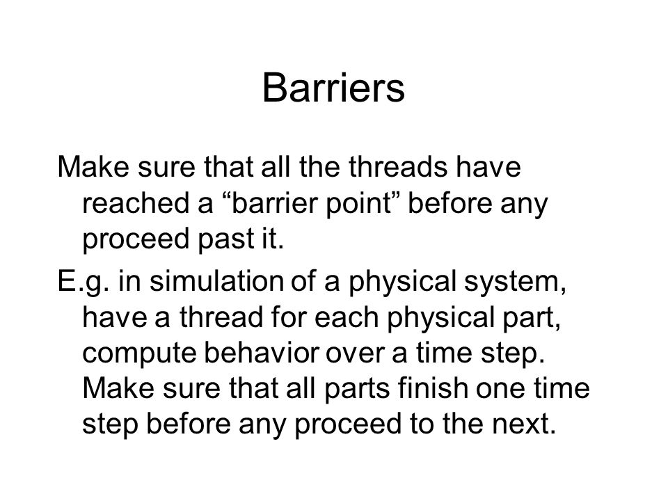 """Barriers Make sure that all the threads have reached a """"barrier point"""" before any proceed past it. E.g. in simulation of a physical system, have a thr"""