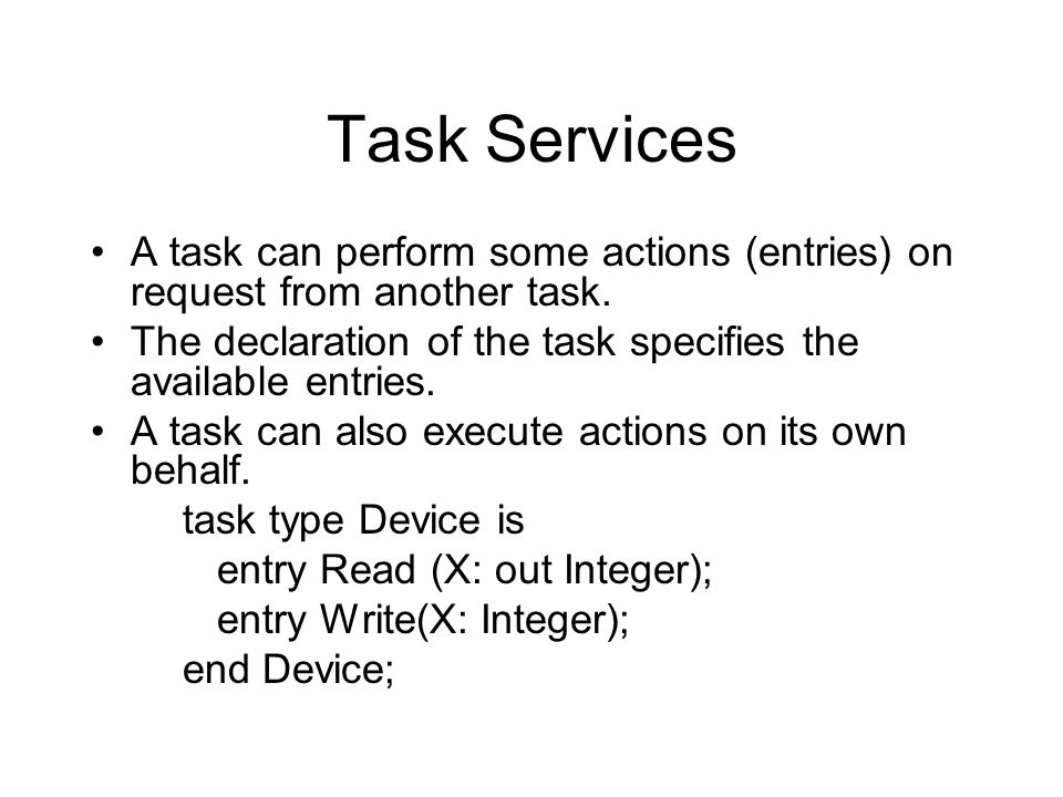 Task Services A task can perform some actions (entries) on request from another task. The declaration of the task specifies the available entries. A t