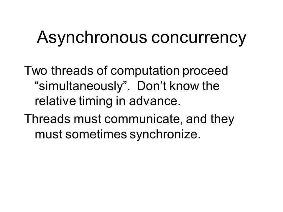 """Asynchronous concurrency Two threads of computation proceed """"simultaneously"""". Don't know the relative timing in advance. Threads must communicate, and"""