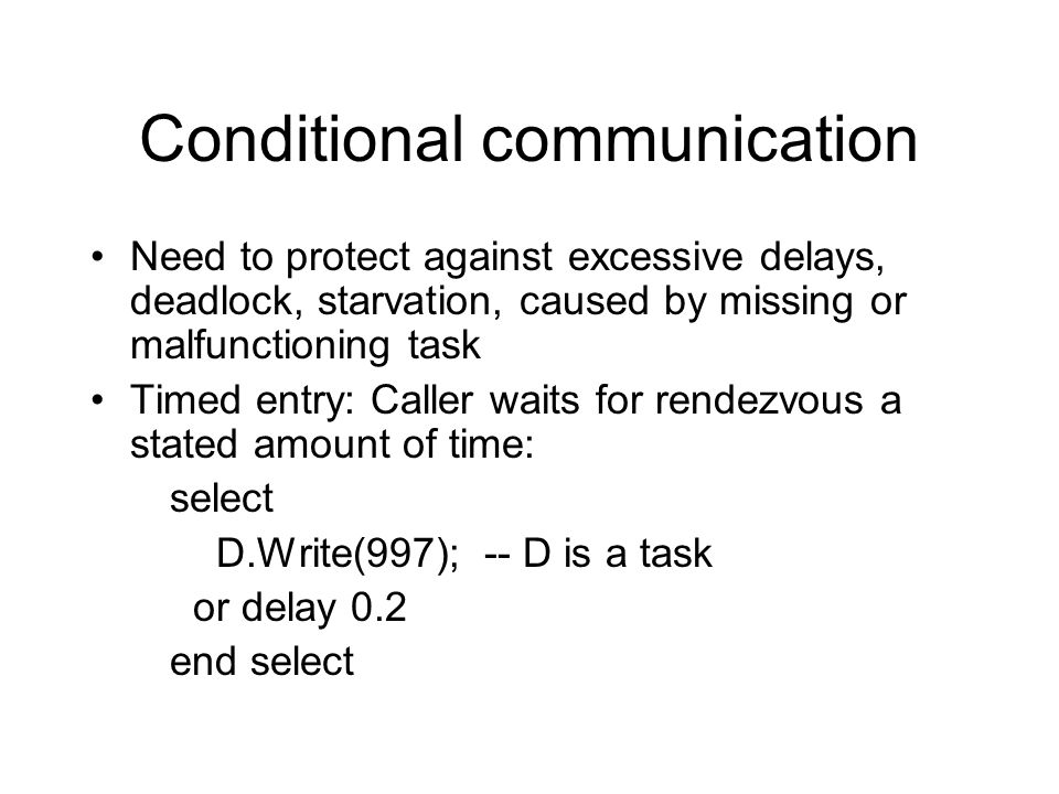 Conditional communication Need to protect against excessive delays, deadlock, starvation, caused by missing or malfunctioning task Timed entry: Caller