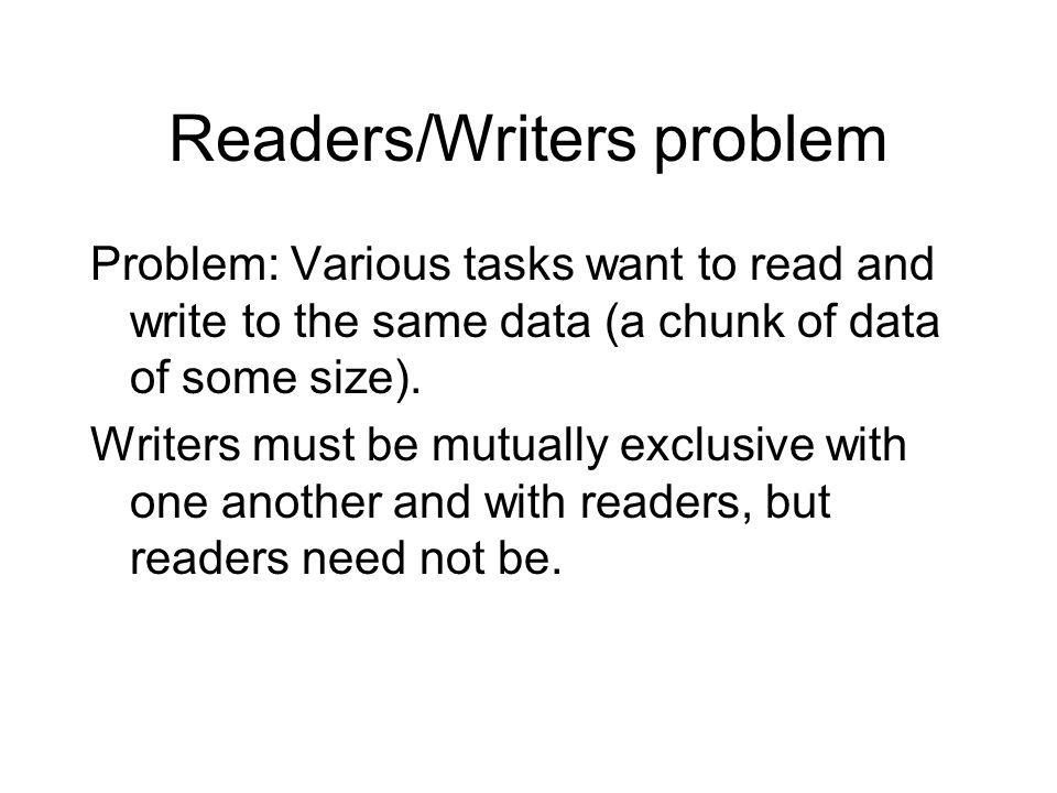 Readers/Writers problem Problem: Various tasks want to read and write to the same data (a chunk of data of some size). Writers must be mutually exclus