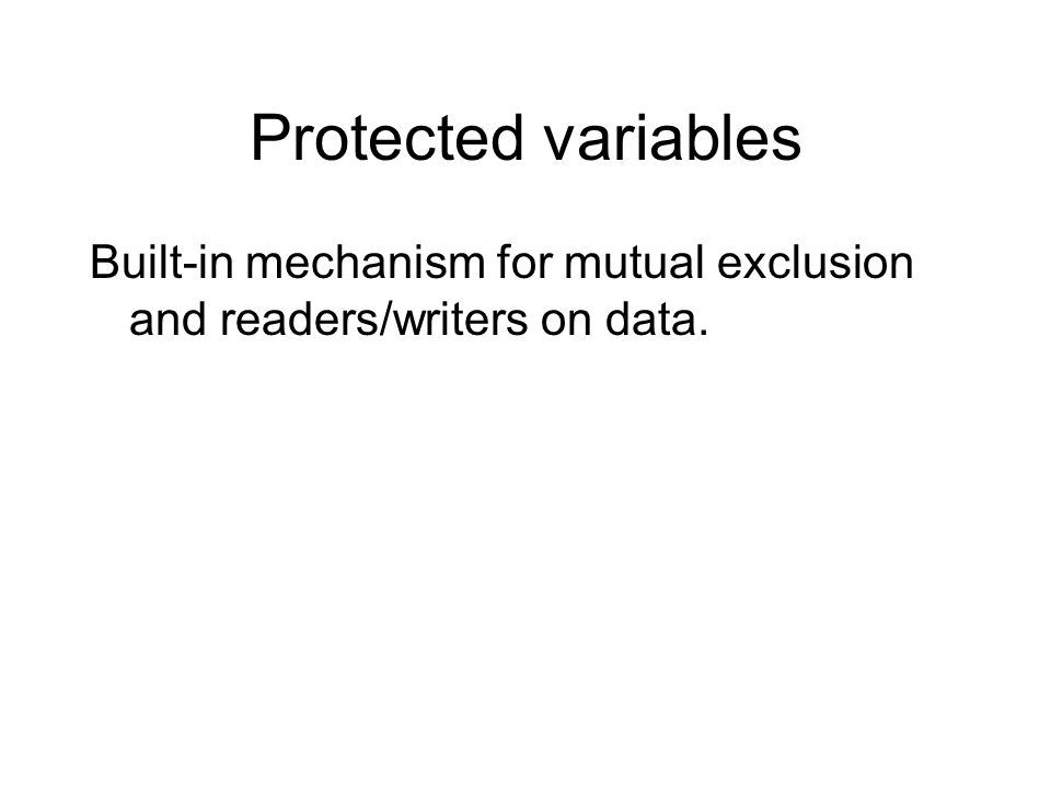 Protected variables Built-in mechanism for mutual exclusion and readers/writers on data.