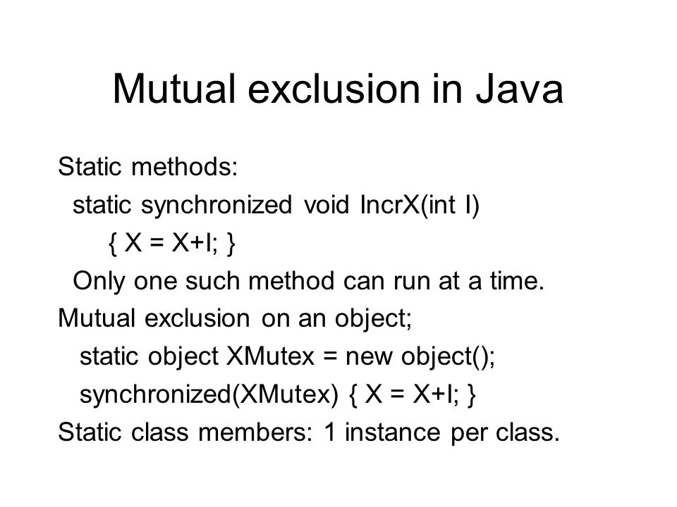 Mutual exclusion in Java Static methods: static synchronized void IncrX(int I) { X = X+I; } Only one such method can run at a time. Mutual exclusion o
