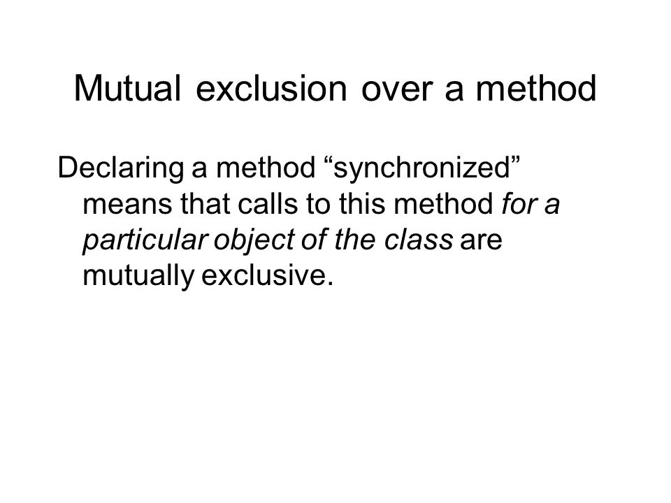 """Mutual exclusion over a method Declaring a method """"synchronized"""" means that calls to this method for a particular object of the class are mutually exc"""
