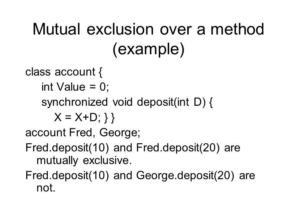 Mutual exclusion over a method (example) class account { int Value = 0; synchronized void deposit(int D) { X = X+D; } } account Fred, George; Fred.dep