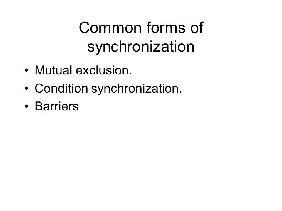 Common forms of synchronization Mutual exclusion. Condition synchronization. Barriers