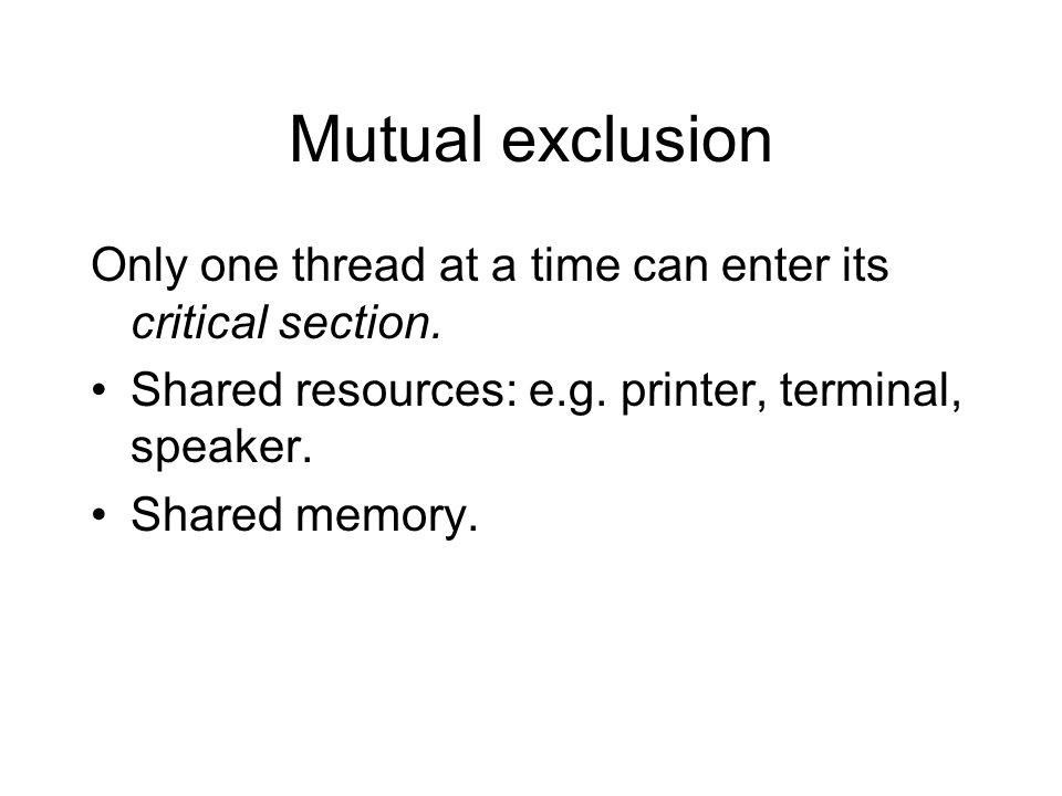 Mutual exclusion Only one thread at a time can enter its critical section. Shared resources: e.g. printer, terminal, speaker. Shared memory.