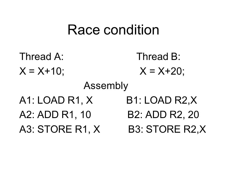 Race condition Thread A: Thread B: X = X+10; X = X+20; Assembly A1: LOAD R1, X B1: LOAD R2,X A2: ADD R1, 10 B2: ADD R2, 20 A3: STORE R1, X B3: STORE R