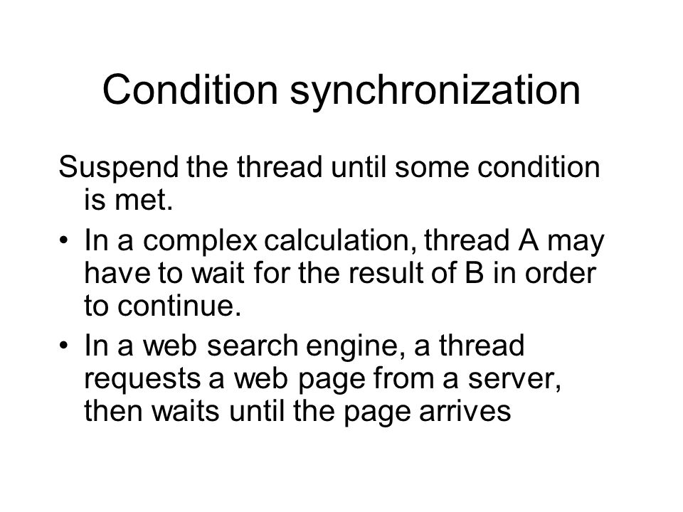 Condition synchronization Suspend the thread until some condition is met. In a complex calculation, thread A may have to wait for the result of B in o