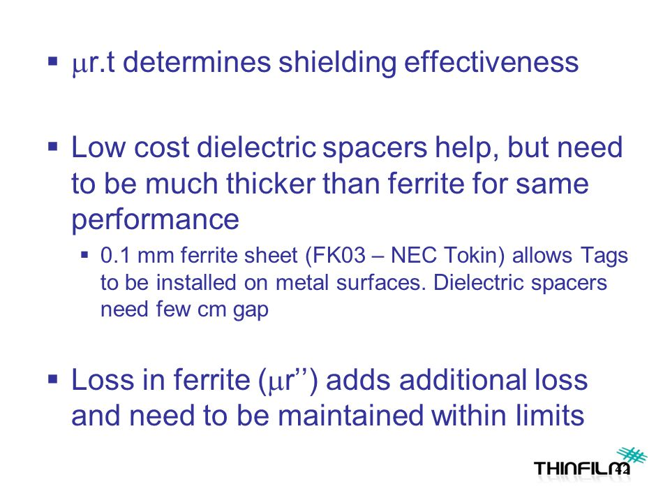   r.t determines shielding effectiveness  Low cost dielectric spacers help, but need to be much thicker than ferrite for same performance  0.1 mm ferrite sheet (FK03 – NEC Tokin) allows Tags to be installed on metal surfaces.