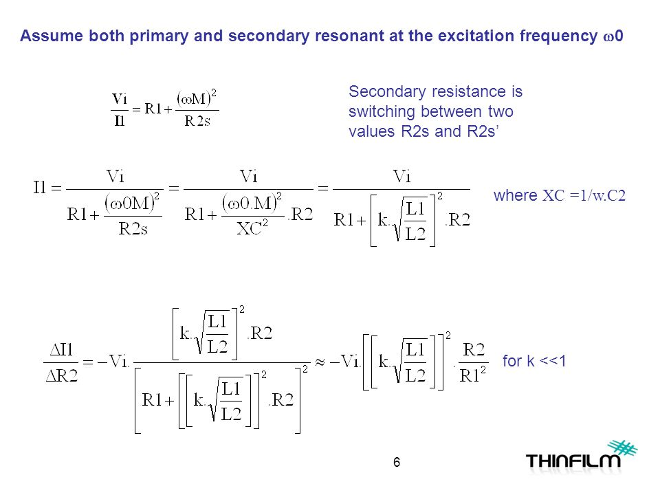 Assume both primary and secondary resonant at the excitation frequency  0 Secondary resistance is switching between two values R2s and R2s' where XC =1/w.C2 for k <<1 6