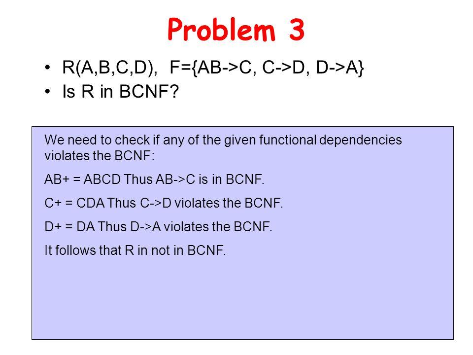 Problem 3 R(A,B,C,D), F={AB->C, C->D, D->A} Is R in BCNF.