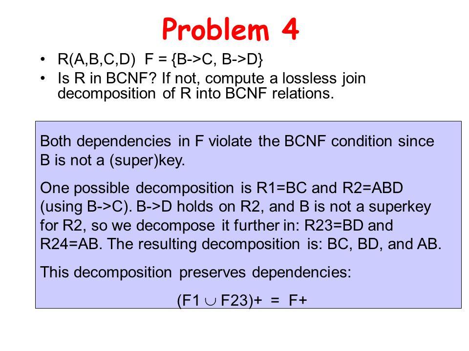 Problem 4 R(A,B,C,D) F = {B->C, B->D} Is R in BCNF.