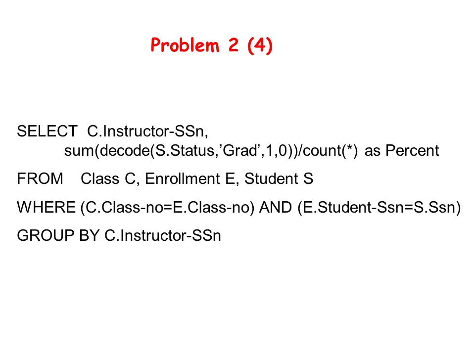 SELECT C.Instructor-SSn, sum(decode(S.Status,'Grad',1,0))/count(*) as Percent FROM Class C, Enrollment E, Student S WHERE (C.Class-no=E.Class-no) AND (E.Student-Ssn=S.Ssn) GROUP BY C.Instructor-SSn Problem 2 (4)