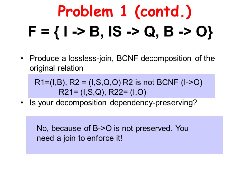 F = { I -> B, IS -> Q, B -> O} Produce a lossless-join, BCNF decomposition of the original relation Is your decomposition dependency-preserving.