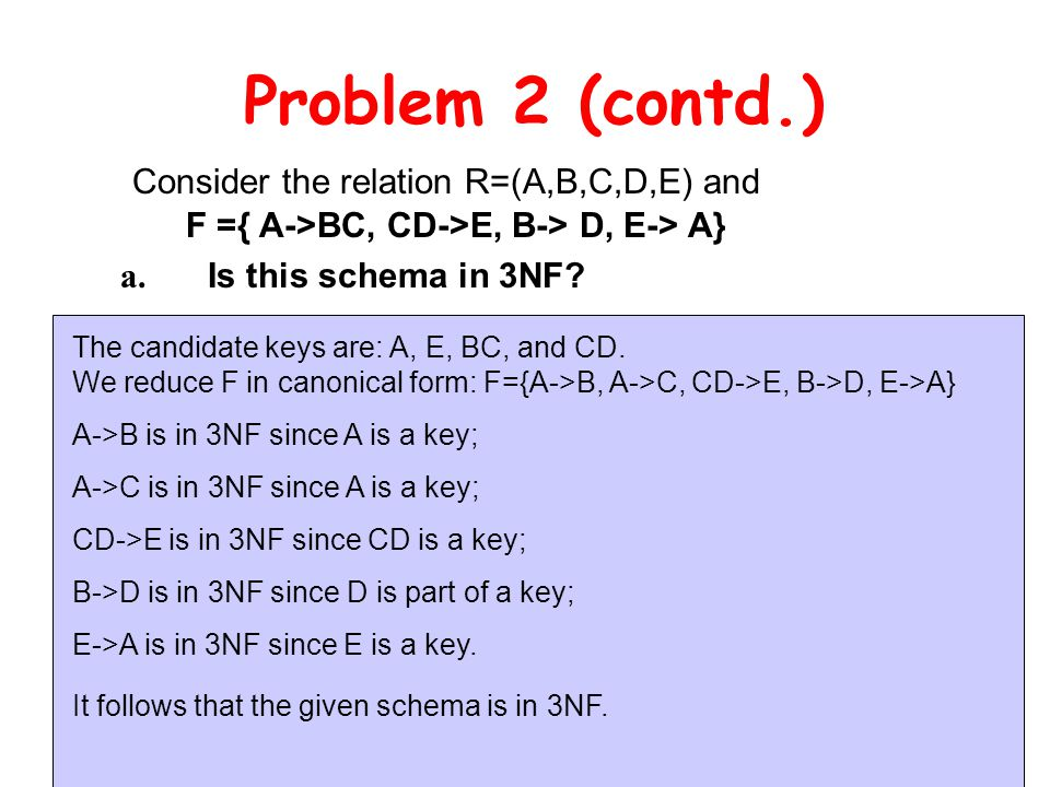Problem 2 (contd.) Consider the relation R=(A,B,C,D,E) and F ={ A->BC, CD->E, B-> D, E-> A} a.