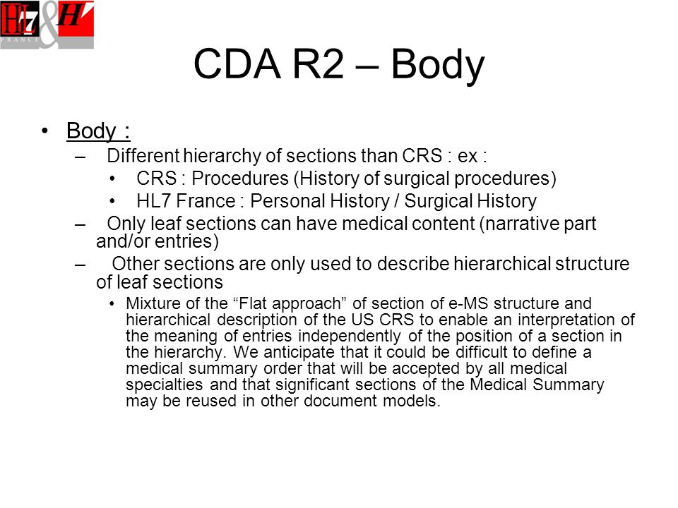 CDA R2 – Body Body : – Different hierarchy of sections than CRS : ex : CRS : Procedures (History of surgical procedures) HL7 France : Personal History / Surgical History – Only leaf sections can have medical content (narrative part and/or entries) – Other sections are only used to describe hierarchical structure of leaf sections Mixture of the Flat approach of section of e-MS structure and hierarchical description of the US CRS to enable an interpretation of the meaning of entries independently of the position of a section in the hierarchy.