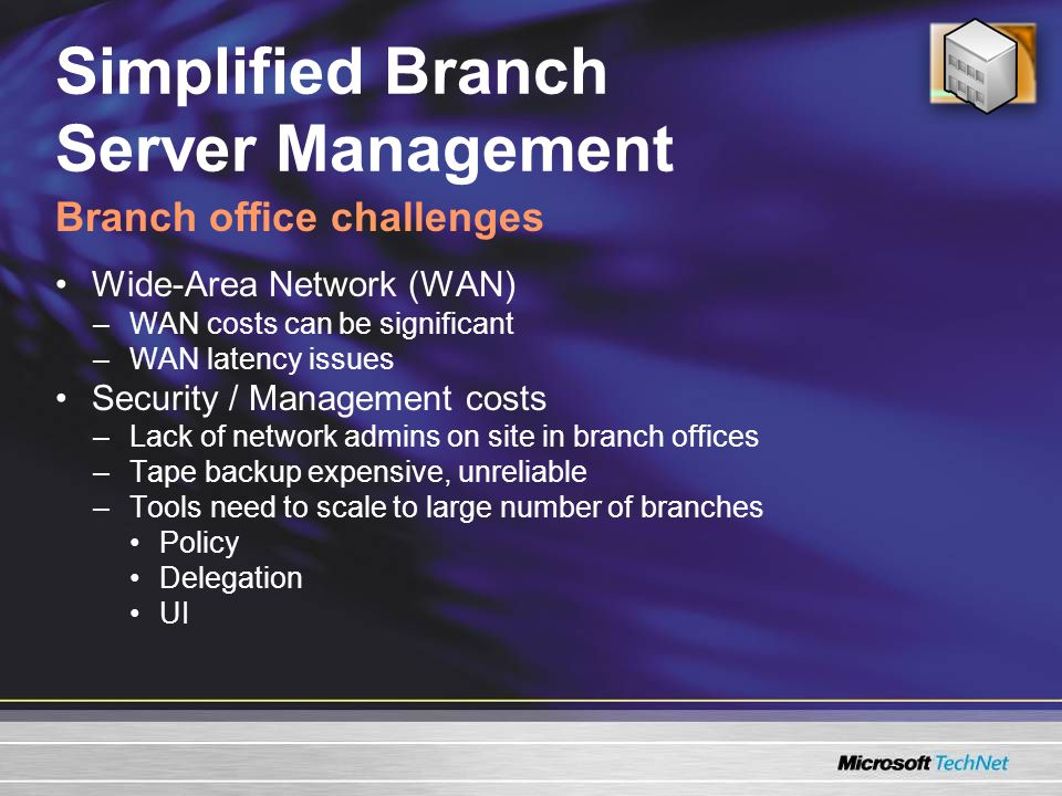 Simplified Branch Server Management Wide-Area Network (WAN) –WAN costs can be significant –WAN latency issues Security / Management costs –Lack of network admins on site in branch offices –Tape backup expensive, unreliable –Tools need to scale to large number of branches Policy Delegation UI Branch office challenges