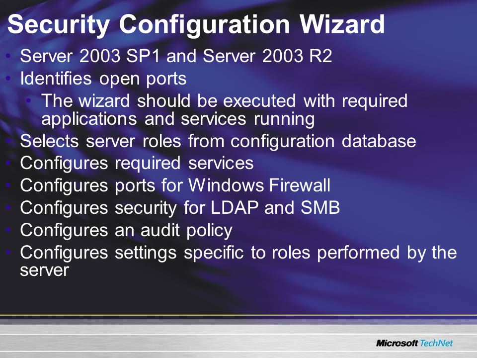 Security Configuration Wizard Server 2003 SP1 and Server 2003 R2 Identifies open ports The wizard should be executed with required applications and services running Selects server roles from configuration database Configures required services Configures ports for Windows Firewall Configures security for LDAP and SMB Configures an audit policy Configures settings specific to roles performed by the server
