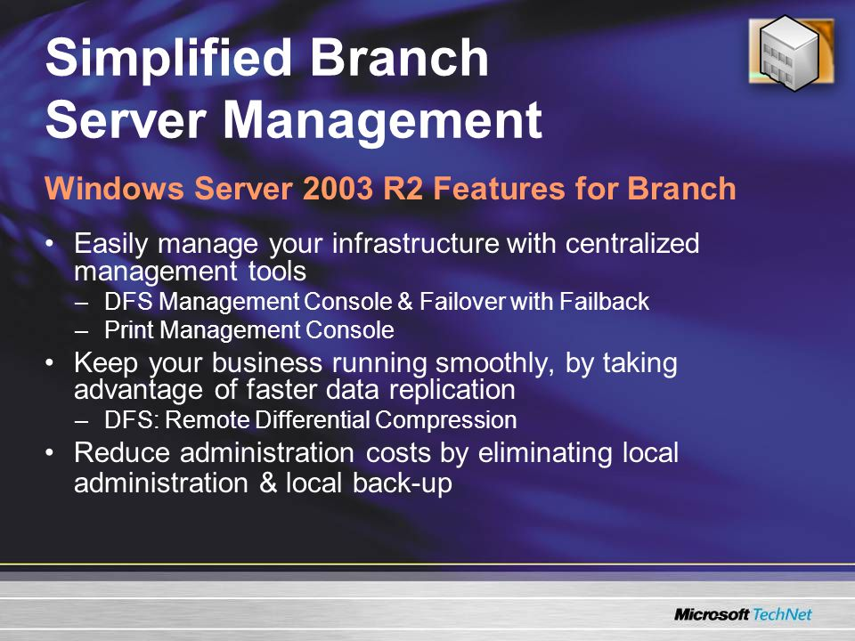 Simplified Branch Server Management Easily manage your infrastructure with centralized management tools –DFS Management Console & Failover with Failback –Print Management Console Keep your business running smoothly, by taking advantage of faster data replication –DFS: Remote Differential Compression Reduce administration costs by eliminating local administration & local back-up Windows Server 2003 R2 Features for Branch