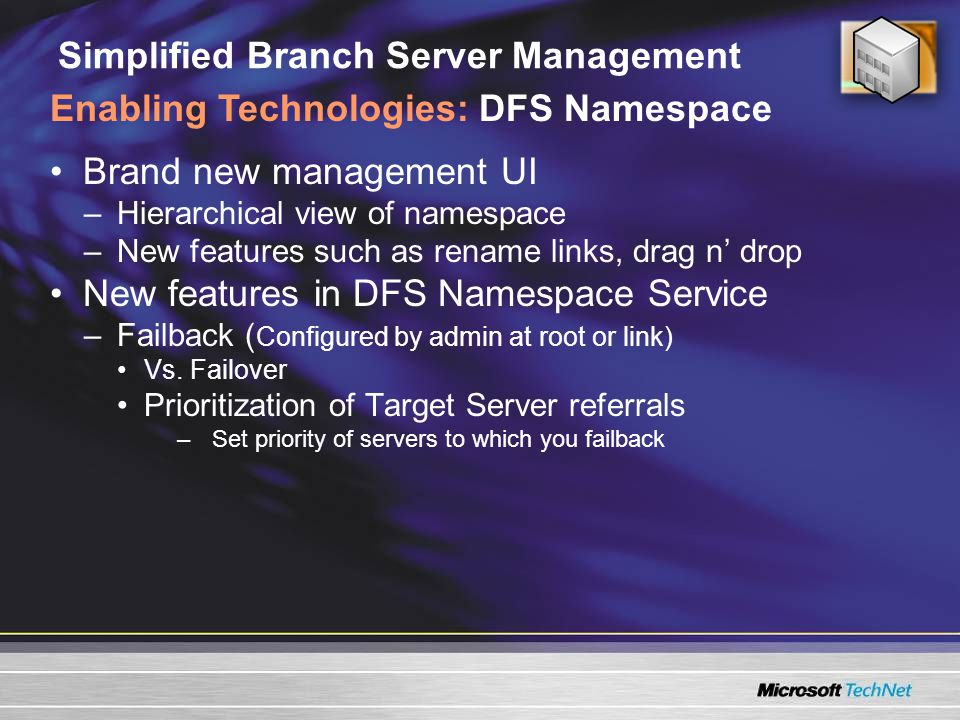 Simplified Branch Server Management Brand new management UI –Hierarchical view of namespace –New features such as rename links, drag n' drop New features in DFS Namespace Service –Failback ( Configured by admin at root or link) Vs.