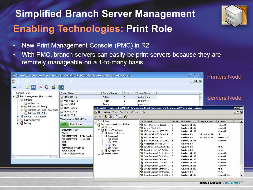 Simplified Branch Server Management New Print Management Console (PMC) in R2 With PMC, branch servers can easily be print servers because they are remotely manageable on a 1-to-many basis Enabling Technologies: Print Role Printers Node Servers Node