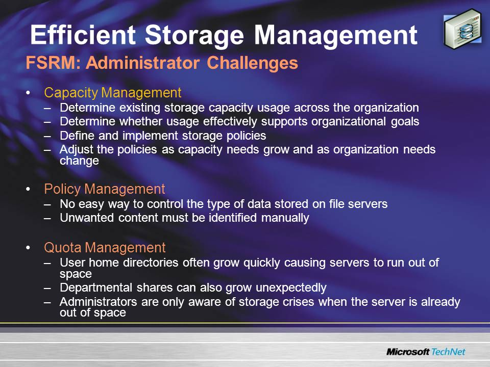 Efficient Storage Management Capacity Management –Determine existing storage capacity usage across the organization –Determine whether usage effectively supports organizational goals –Define and implement storage policies –Adjust the policies as capacity needs grow and as organization needs change Policy Management –No easy way to control the type of data stored on file servers –Unwanted content must be identified manually Quota Management –User home directories often grow quickly causing servers to run out of space –Departmental shares can also grow unexpectedly –Administrators are only aware of storage crises when the server is already out of space FSRM: Administrator Challenges