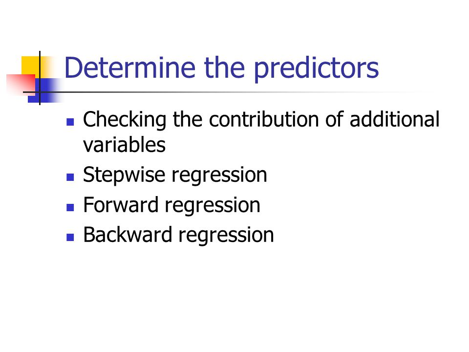 Determine the predictors Checking the contribution of additional variables Stepwise regression Forward regression Backward regression