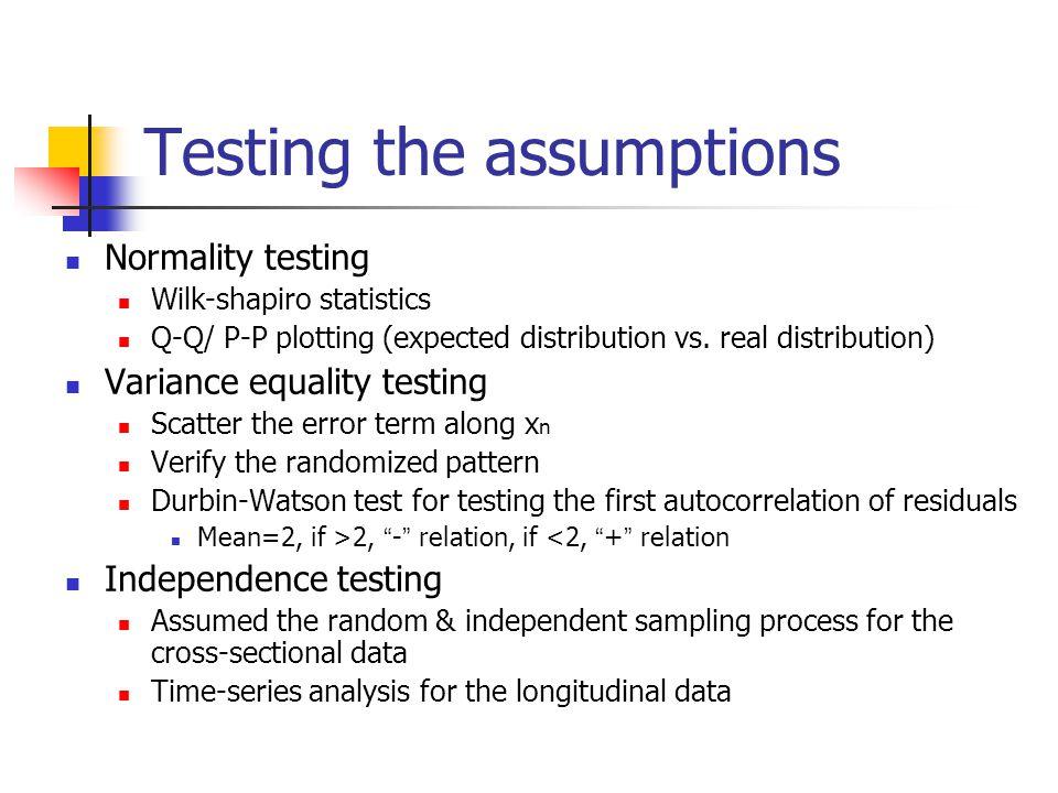 Testing the assumptions Normality testing Wilk-shapiro statistics Q-Q/ P-P plotting (expected distribution vs.