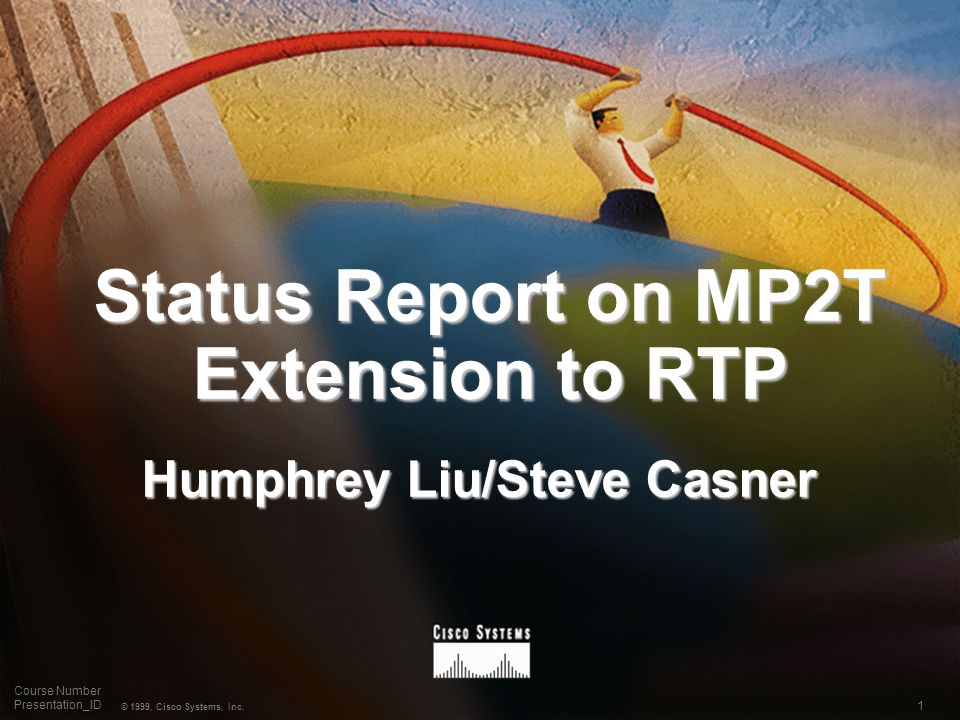1 © 1999, Cisco Systems, Inc. Course Number Presentation_ID Status Report on MP2T Extension to RTP Humphrey Liu/Steve Casner