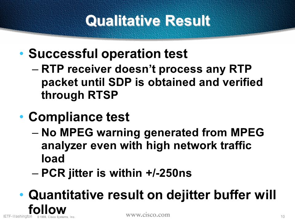 10 IETF-Washington © 1999, Cisco Systems, Inc. Qualitative Result Successful operation test –RTP receiver doesn't process any RTP packet until SDP is