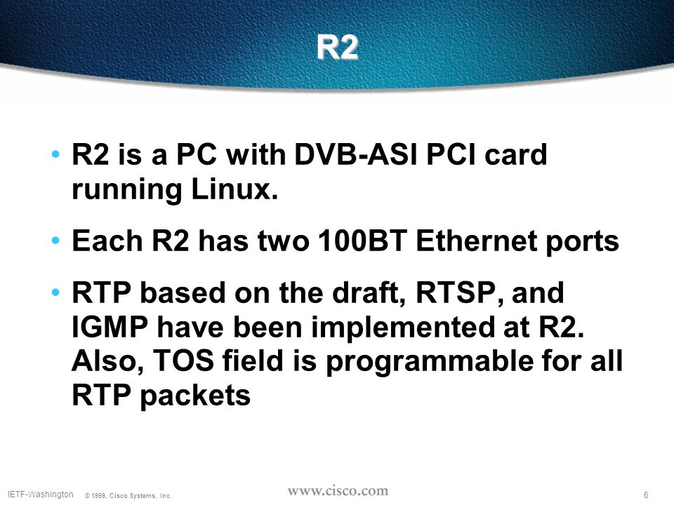 6 IETF-Washington © 1999, Cisco Systems, Inc. R2 R2 is a PC with DVB-ASI PCI card running Linux.