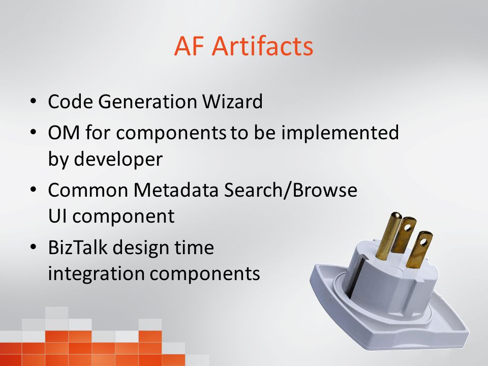AF Artifacts Code Generation Wizard OM for components to be implemented by developer Common Metadata Search/Browse UI component BizTalk design time integration components