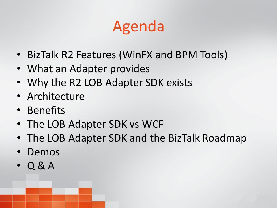 Agenda BizTalk R2 Features (WinFX and BPM Tools) What an Adapter provides Why the R2 LOB Adapter SDK exists Architecture Benefits The LOB Adapter SDK vs WCF The LOB Adapter SDK and the BizTalk Roadmap Demos Q & A