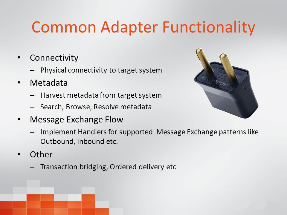 Common Adapter Functionality Connectivity – Physical connectivity to target system Metadata – Harvest metadata from target system – Search, Browse, Resolve metadata Message Exchange Flow – Implement Handlers for supported Message Exchange patterns like Outbound, Inbound etc.