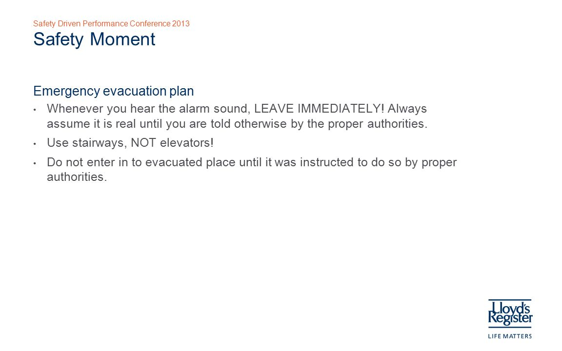 Safety Driven Performance Conference 2013 Safety Moment Emergency evacuation plan Whenever you hear the alarm sound, LEAVE IMMEDIATELY.