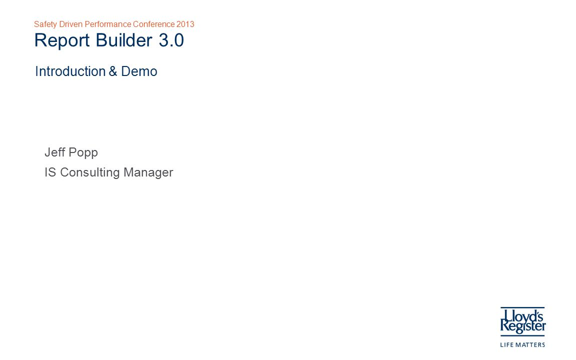 Safety Driven Performance Conference 2013 Report Builder 3.0 Jeff Popp IS Consulting Manager Introduction & Demo