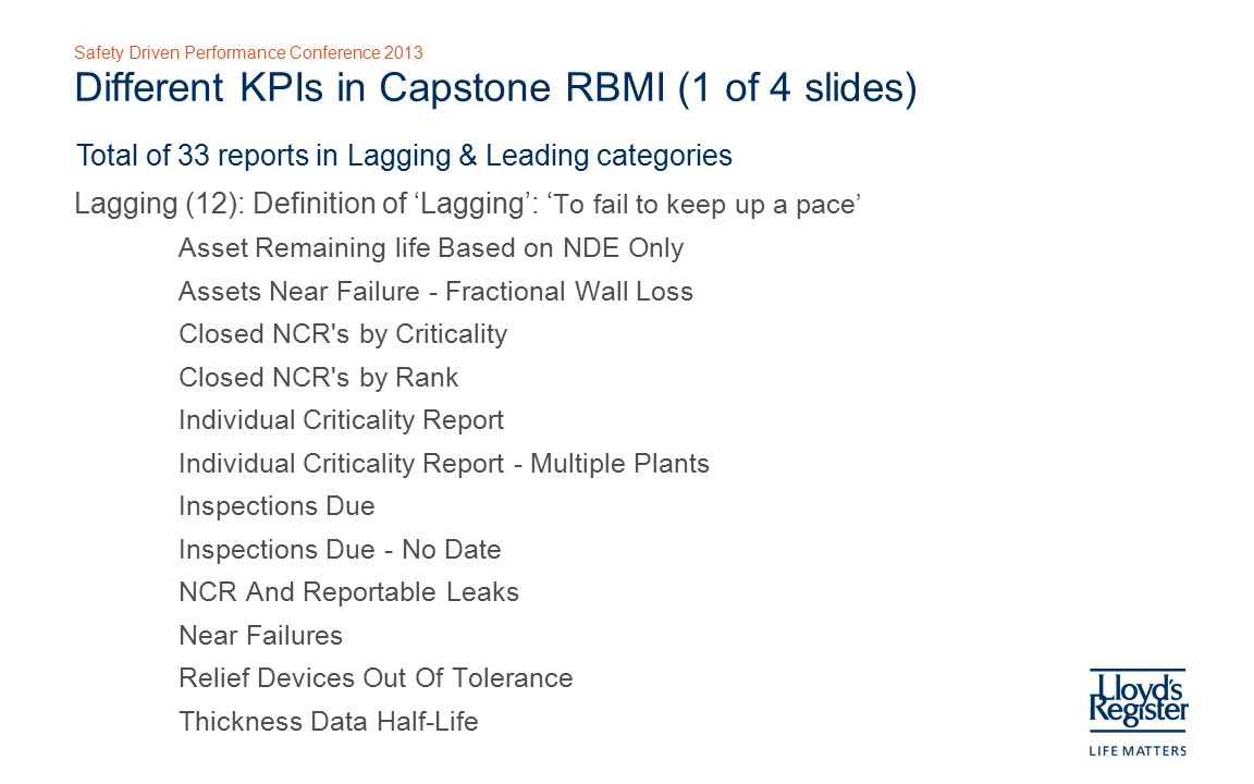 Safety Driven Performance Conference 2013 Different KPIs in Capstone RBMI (2 of 4 slides) Total of 33 reports in Lagging & Leading categories Leading (21): Definition of 'Leading': ' Work to be performed in future' Inspections (13) Overdue Tasks (7) Overdue Tasks by Age Overdue Tasks by Age with Cost Overdue Tasks by Criticality Overdue Tasks by Criticality with Cost Overdue Tasks by Priority Overdue Tasks by Priority with Cost Overdue Tasks by Unacceptable Risk