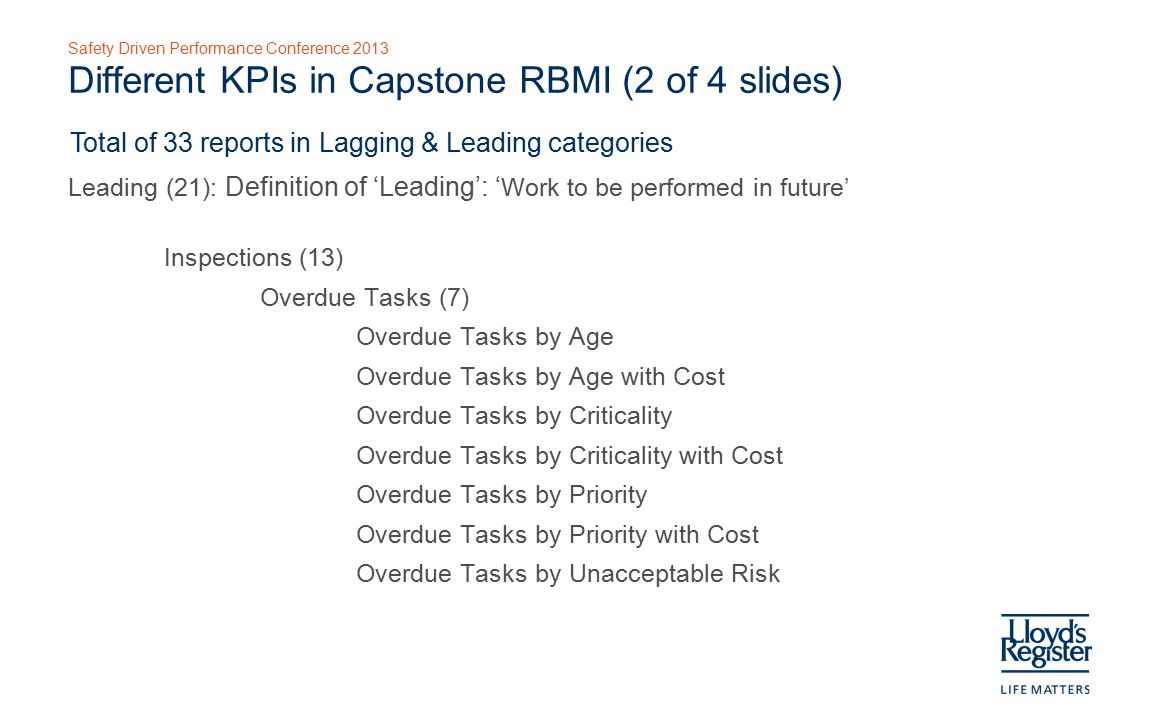 Safety Driven Performance Conference 2013 Different KPIs in Capstone RBMI (3 of 4 slides) Total of 33 reports in Lagging & Leading categories Leading (21) Inspections (13) Scheduled Tasks (6) Scheduled Tasks by Age Scheduled Tasks by Age with Cost Scheduled Tasks by Criticality Scheduled Tasks by Criticality with Cost Scheduled Tasks by Priority Scheduled Tasks by Priority with Cost