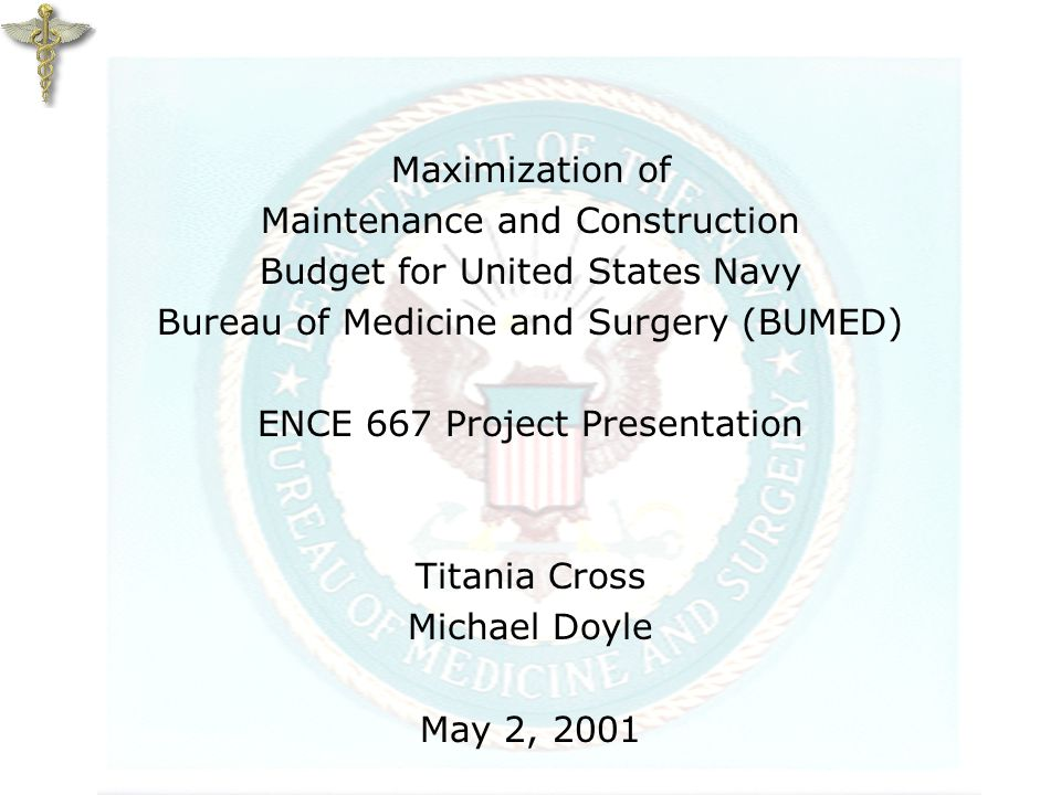Maximization of Maintenance and Construction Budget for United States Navy Bureau of Medicine and Surgery (BUMED) ENCE 667 Project Presentation Titania Cross Michael Doyle May 2, 2001