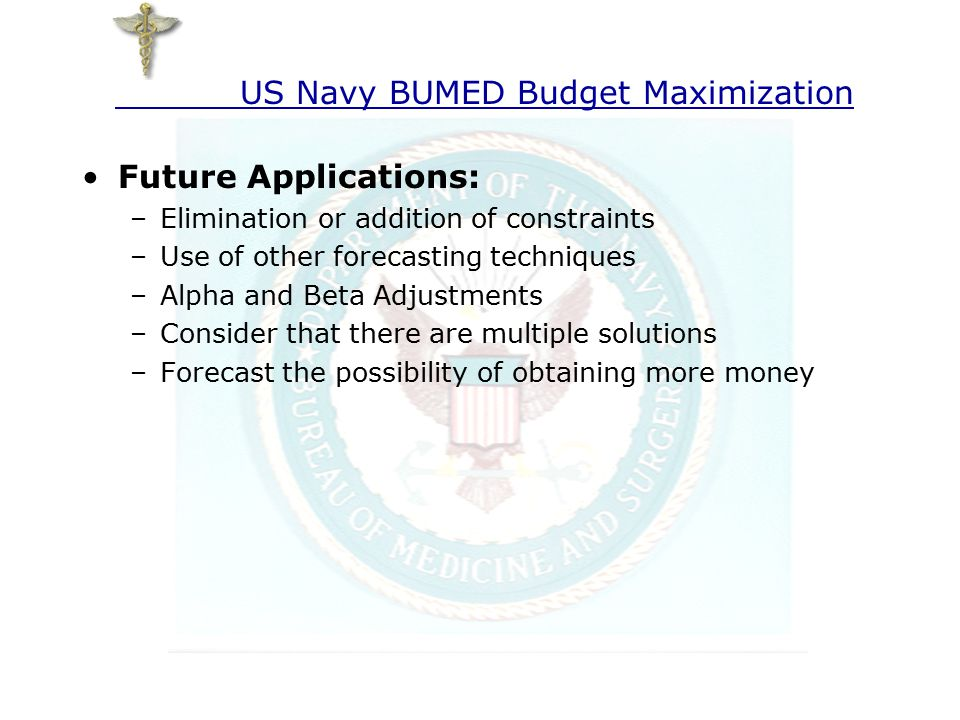 Future Applications: –Elimination or addition of constraints –Use of other forecasting techniques –Alpha and Beta Adjustments –Consider that there are multiple solutions –Forecast the possibility of obtaining more money US Navy BUMED Budget Maximization