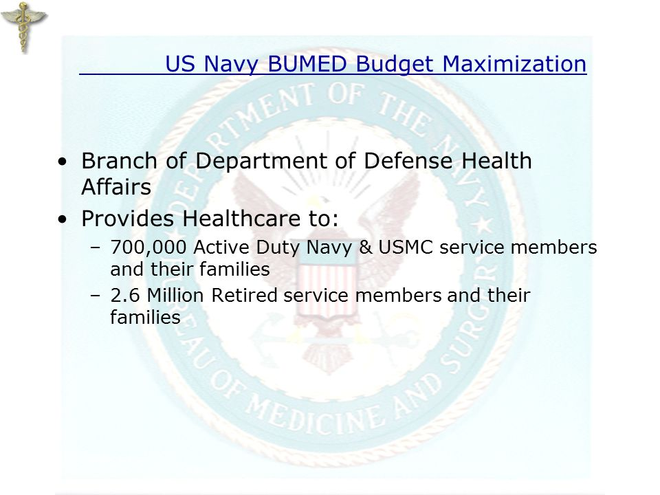 US Navy BUMED Budget Maximization Branch of Department of Defense Health Affairs Provides Healthcare to: –700,000 Active Duty Navy & USMC service members and their families –2.6 Million Retired service members and their families