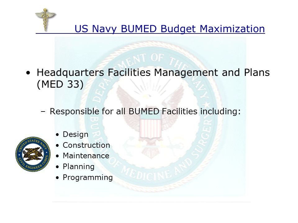 Headquarters Facilities Management and Plans (MED 33) –Facilities consist of: Naval Medical Centers Naval Hospitals Naval Medical Clinics Naval Dental Clinics –Each Facility must have funds to perform: General Maintenance (M1 Funds) General Construction (R1 Funds) Funds are managed at the Local Level US Navy BUMED Budget Maximization