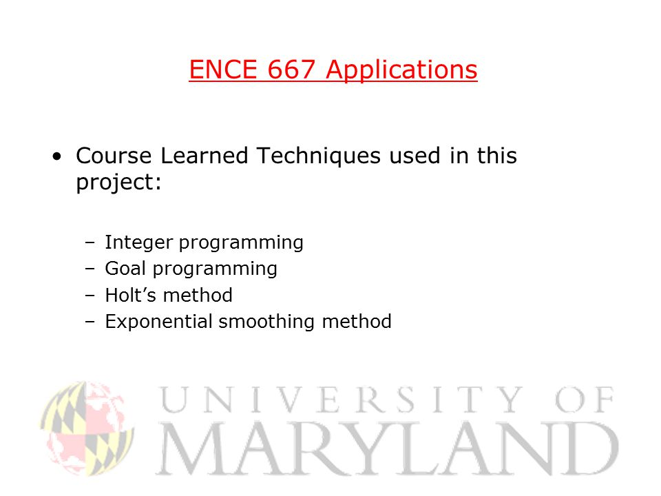 ENCE 667 Applications Course Learned Techniques used in this project: –Integer programming –Goal programming –Holt's method –Exponential smoothing method