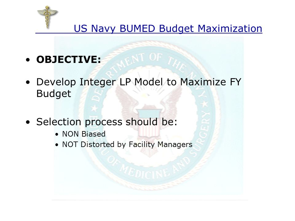 OBJECTIVE: Develop Integer LP Model to Maximize FY Budget Selection process should be: NON Biased NOT Distorted by Facility Managers US Navy BUMED Budget Maximization