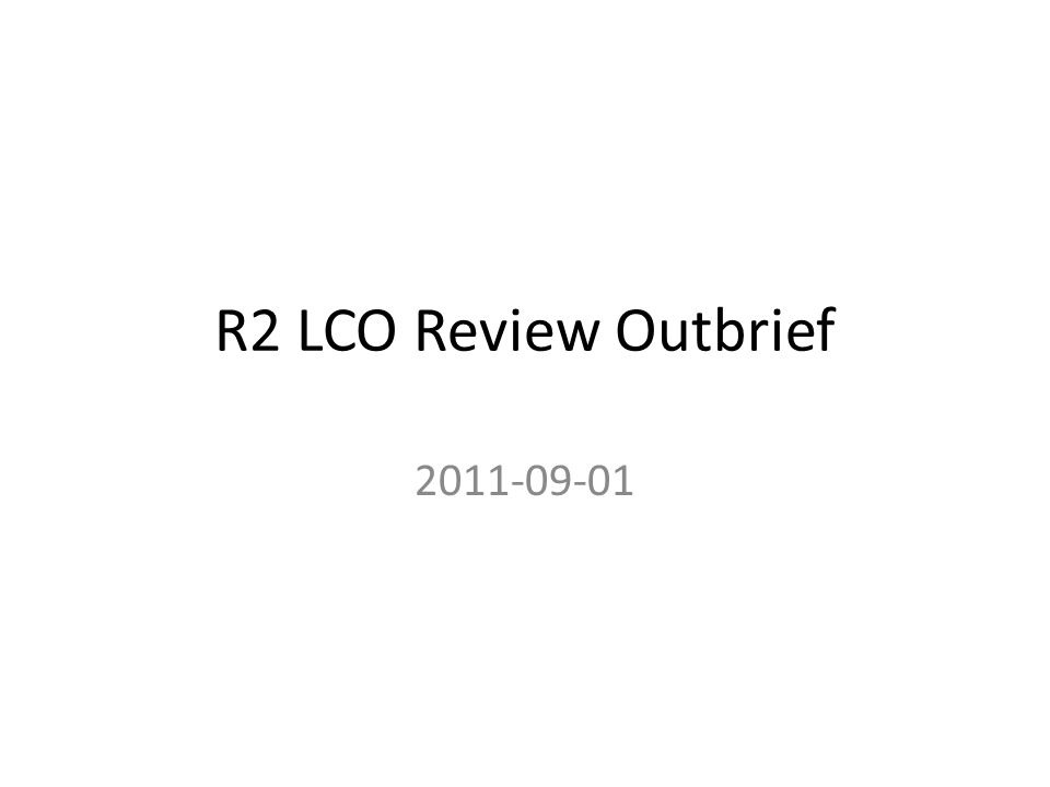 R2 LCO Review Outbrief 2011-09-01