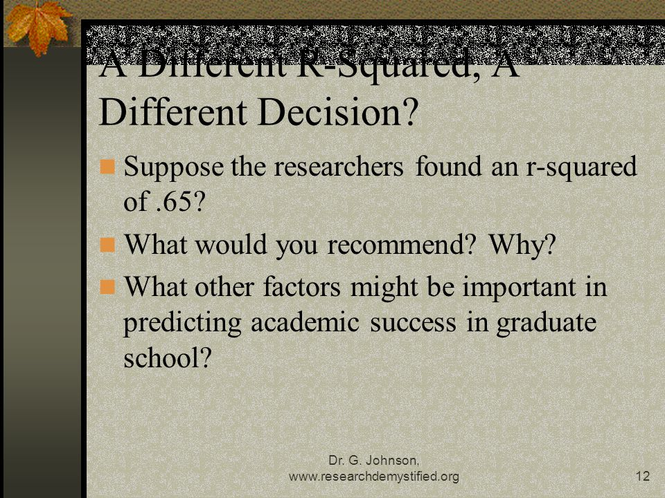 Dr. G. Johnson, www.researchdemystified.org12 A Different R-Squared, A Different Decision.