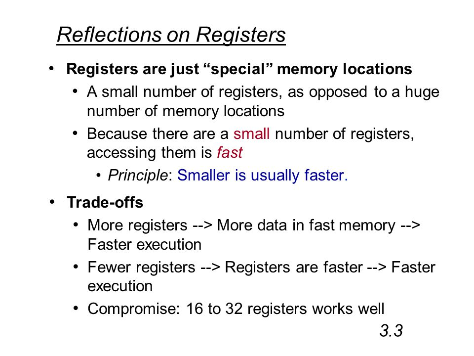 Reflections on Registers Registers are just special memory locations A small number of registers, as opposed to a huge number of memory locations Because there are a small number of registers, accessing them is fast Principle: Smaller is usually faster.